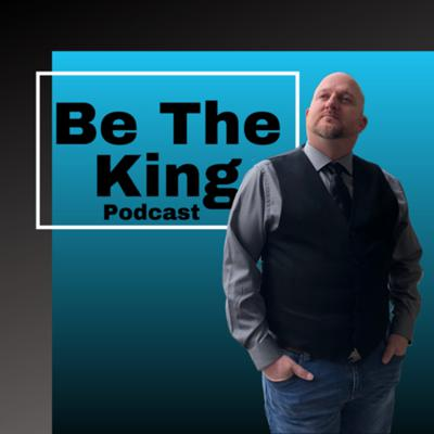 Be The KING Podcast